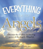 The Everything Guide to Angels : Discover the wisdom and healing power of the Angelic Kingdom - Karen Paolino