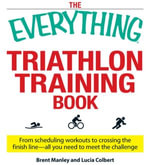 The Everything Triathlon Training Book : From scheduling workouts to crossing the finish line -- all you need to meet the challenge - Brent Manley