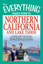 The Everything Family Guide to Northern California and Lake Tahoe : A complete guide to San Francisco, Yosemite, Monterey, and Lake Tahoe - and all the beautiful spots in between - Kim Kavin