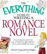 The Everything Guide to Writing a Romance Novel : From writing the perfect love scene to finding the right publisher--All you need to fulfill your dreams - Christie Craig