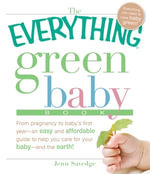 The Everything Green Baby Book : From pregnancy to baby's first year - an easy and affordable guide to help you care for your baby - and for the earth! - Jenn Savedge