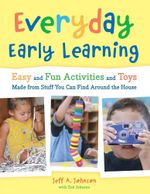Everyday Early Learning : Easy and Fun Activities and Toys Made from Stuff You Can Find Around the House - Jeff A. Johnson