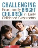 Challenging Exceptionally Bright Children in Early Childhood Classrooms : a Psychological Study - Ann Gadzikowski