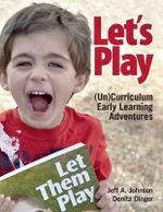 Let's Play : (Un)Curriculum Early Learning Adventures - Jeff A. Johnson