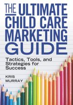 The Ultimate Child Care Marketing Guide : Tactics, Tools, and Strategies for Success - Kris Murray