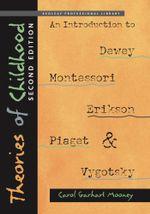Theories of Childhood, Second Edition : An Introduction to Dewey, Montessori, Erikson, Piaget & Vygotsky - Carol Garhart Mooney