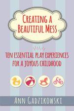 Creating a Beautiful Mess : Ten Essential Play Experiences for a Joyous Childhood - Ann Gadzikowski