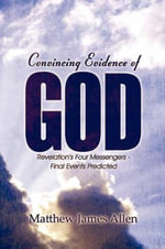 Convincing Evidence of God : Revelation's Four Messengers - Final Events Predicted - Matthew James Allen