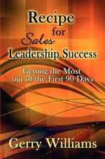 Recipe for Sales Leadership Success : Getting the Most Out of the First 90 Days - Gerry Williams