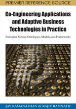 Co-engineering Applications and Adaptive Business Technologies in Practice : Enterprise Service Ontologies, Models, and Frameworks - Jay Ramanathan