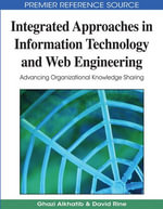 Integrated Approaches in Information Technology and Web Engineering : Advancing Organizational Knowledge Sharing - Ghazi Alkhatib