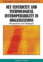 Net Centricity and Technological Interoperability in Organizations : Perspectives and Strategies - Supriya Ghosh