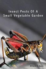 Insect Pests of a Small Vegetable Garden - Millard C Davis