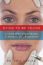 Dying to Be Young : A Cosmetic Nightmare, a Spiritual Awakening - Eric Scott Kaplan