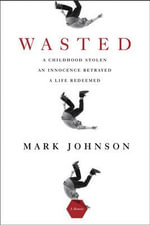 Wasted : A Childhood Stolen, an Innocence Betrayed, a Life Redeemed - Mark Johnson