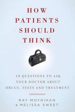 How Patients Should Think : 10 Questions to Ask Your Doctor about Drugs, Tests, and Treatment - Ray Moynihan