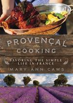 Provencal Cooking : Savoring the Simple Life in France - Mary Ann Caws