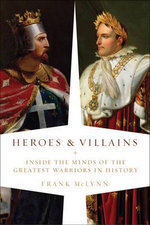 Heroes & Villains : Inside the Minds of the Greatest Warriors in History - Frank McLynn