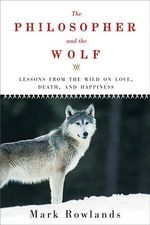 The Philosopher and the Wolf : Lessons from the Wild on Love, Death, and Happiness - Mark Rowlands