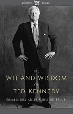 The Wit and Wisdom of Ted Kennedy : A Treasury of Reflections, Statements of Belief, and Calls to Action - Bill Adler