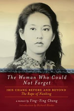 The Woman Who Could Not Forget : Iris Chang Before and Beyond the Rape of Nanking - Ying-Ying Chang