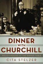 Dinner with Churchill : Policy-Making at the Dinner Table - Cita Stelzer
