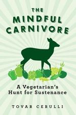 The Mindful Carnivore : A Vegetarian's Hunt for Sustenance - Tovar Cerulli