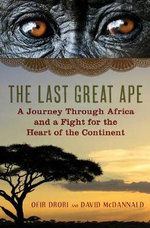 The Last Great Ape : A Journey Through Africa and a Fight for the Heart of the Continent - Ofir Drobi