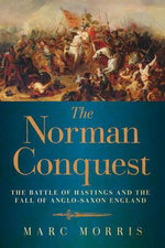 The Norman Conquest : The Battle of Hastings and the Fall of Anglo-Saxon England - Marc Morris