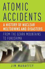 Atomic Accidents - A History of Nuclear Meltdowns and Disasters : from the Ozark Mountains to Fukushima - James A. Mahaffey
