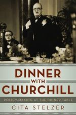 Dinner with Churchill : Policy Making at the Dinner Table - Cita Stelzer