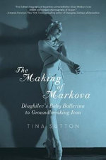 The Making of Markova - Diaghilev's Baby Ballerine to Groundbreaking Icon : Diaghilev's Baby Ballerine to Groundbreaking Icon - Tina Sutton