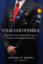 Unaccountable - How Elite Power Brokers Corrupt our Finances, Freedom, and Security : How Anti-Corruption Watchdogs and Lobbyists Sabotaged America's Finance, Freedom, and Security - Janine Wedel