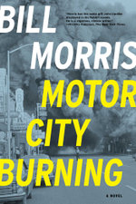 Motor City Burning : A Novel - Bill Morris