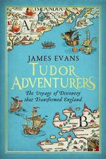Tudor Adventures - the Voyage of Discovery That Transformed England : The Voyage of Discovery That Transformed England - James Evans