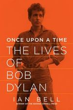 Once Upon a Time - The Lives of Bob Dylan : The Lives of Bob Dylan - Ian Bell