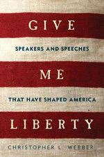 Give Me Liberty - Speakers and Speeches That Have Shaped America : Speakers and Speeches That Have Shaped America - Christopher L. Webber