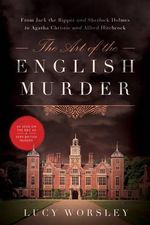 The Art of the English Murder - From Jack the Ripper and Sherlock Holmes to Agatha Christie and Alfred Hitchcock : From Jack the Ripper and Sherlock Holmes to Agatha Christie and Alfred Hitchcock - Lucy Worsley