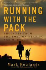 Running with the Pack - Thoughts from the Road on Meaning and Mortality : Thoughts from the Road on Meaning and Mortality - Mark Rowlands