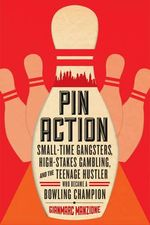 Pin Action - Small-Time Gangsters, High-Stakes Gambling, and the Teenage Hustler Who Became a Bowling Champion : Small-Time Gangsters, High-Stakes Gambling, and the Teenage Hustler Who Became a Bowling Champion - Gianmarc Manzione