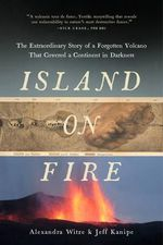 Island on Fire : The Extraordinary Story of a Forgotten Volcano That Covered a Continent in Darkness - Alexandra Witze