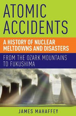 Atomic Accidents : A History of Nuclear Meltdowns and Disasters: from the Ozark Mountains to Fukushima - James A. Mahaffey