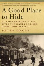 Good Place to Hide : How One French Community Saved Thousands of Lives in World War II - Peter Grose