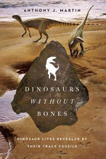 Dinosaurs Without Bones : Dinosaur Lives Revealed by Their Trace Fossils - Anthony J. Martin