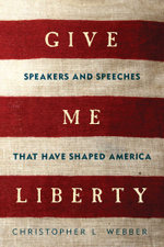 Give Me Liberty : Speakers and Speeches that Have Shaped America - Christopher L. Webber