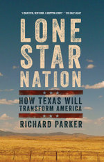 Lone Star Nation : How Texas Will Transform America - Richard Parker