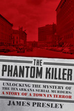 The Phantom Killer : Unlocking the Mystery of the Texarkana Serial Murders: The Story of a Town in Terror - James Presley