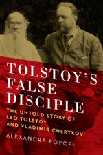 Tolstoy's False Disciple : The Untold Story of Leo Tolstoy and Vladimir Chertkov - Alexandra Popoff