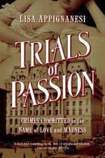 Trials of Passion : Crimes Committed in the Name of Love and Madness - Lisa Appignanesi