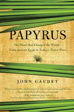 Papyrus : The Plant That Changed the World: from Ancient Egypt to Today's Water Wars - John Gaudet